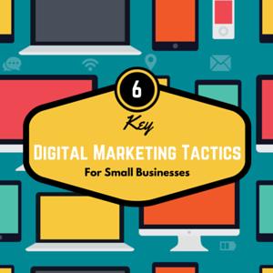 6 Key Digital Marketing Tactics for Small Businesses